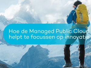 Hoe de Managed Public Cloud u helpt te focussen op innovatie